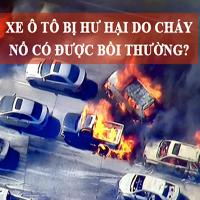 Xe ô tô bị hư hại do cháy nổ có được bảo hiểm bồi thường?