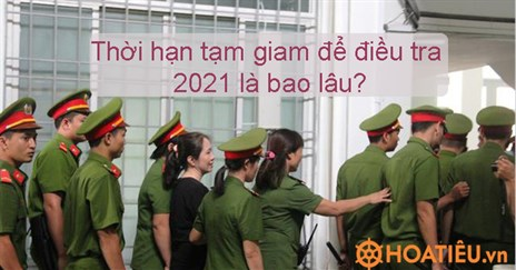 Thời hạn tạm giam để điều tra 2021 là bao lâu?